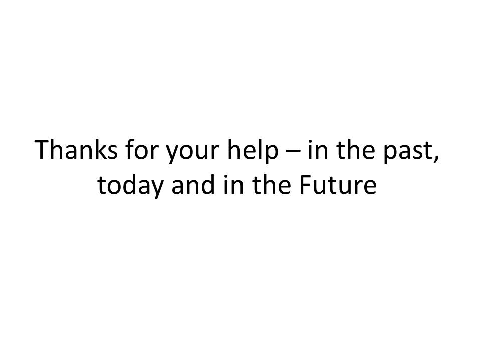 Thanks for your help – in the past, today and in the Future