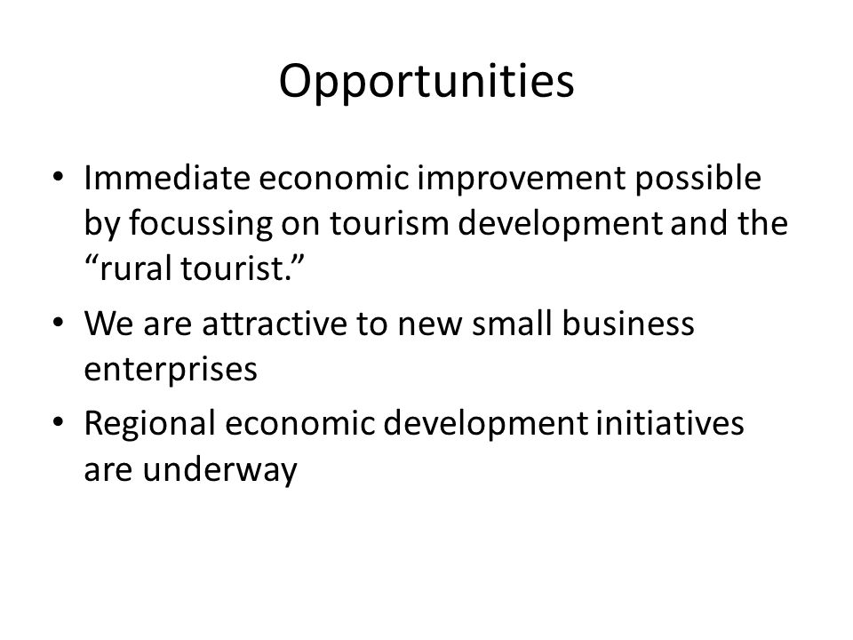 Opportunities Immediate economic improvement possible by focussing on tourism development and the rural tourist. We are attractive to new small business enterprises Regional economic development initiatives are underway