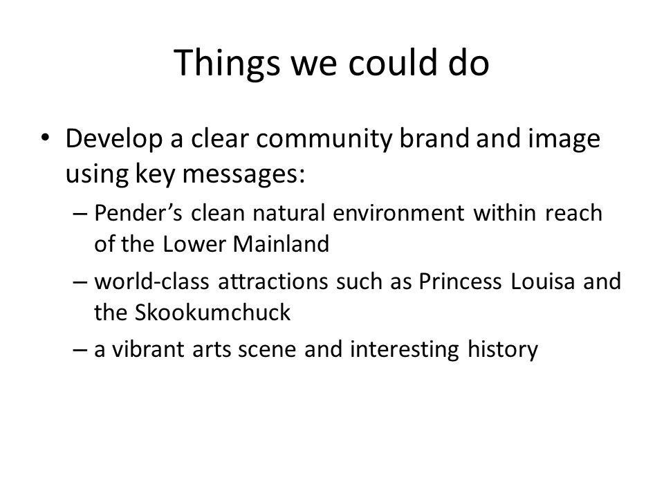 Things we could do Develop a clear community brand and image using key messages: – Pender's clean natural environment within reach of the Lower Mainland – world-class attractions such as Princess Louisa and the Skookumchuck – a vibrant arts scene and interesting history