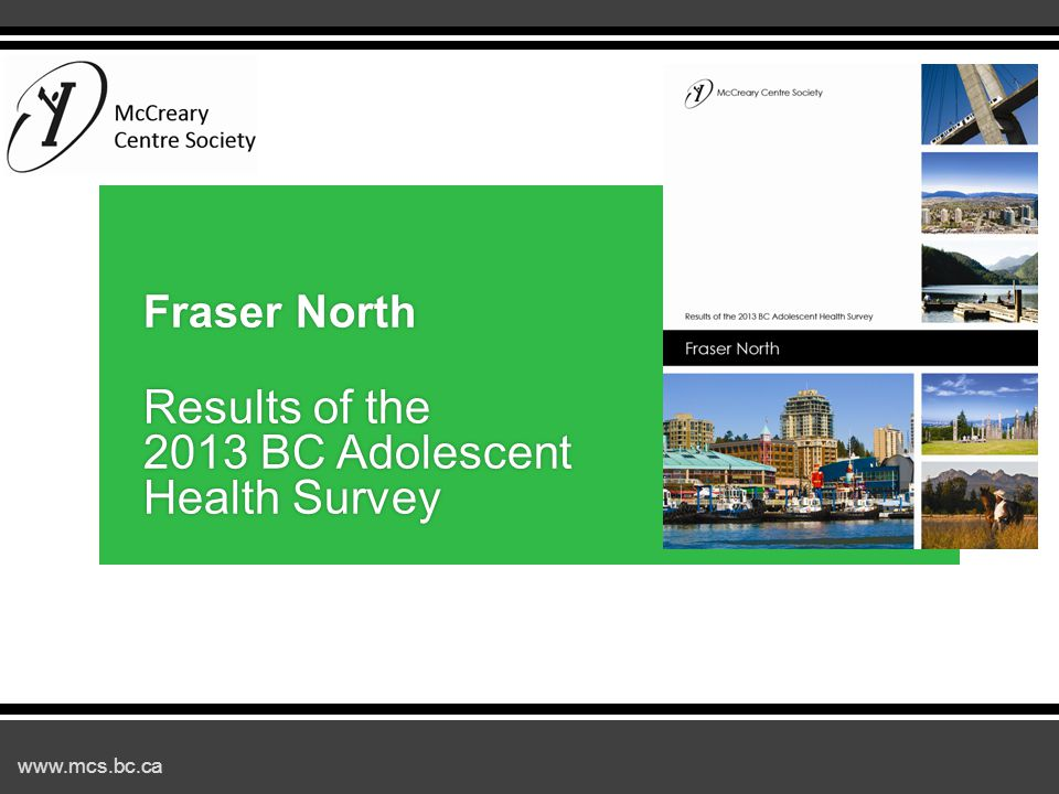 www.mcs.bc.ca 2013 BC Adolescent Health Survey: Fraser North Results ▪Background ▪Positive findings and trends ▪Areas of concern ▪Protective factors ▪Using the data