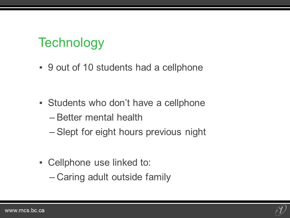 www.mcs.bc.ca Technology ▪9 out of 10 students had a cellphone ▪Students who don't have a cellphone –Better mental health –Slept for eight hours previous night ▪Cellphone use linked to: –Caring adult outside family