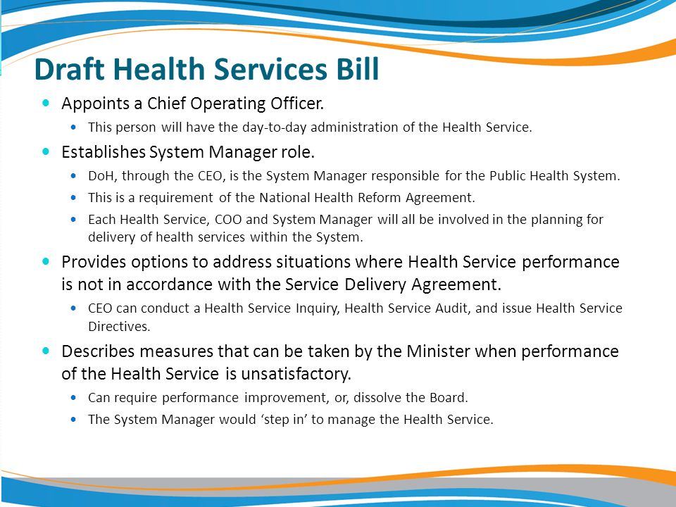 Draft Health Services Bill Appoints a Chief Operating Officer. This person will have the day-to-day administration of the Health Service. Establishes