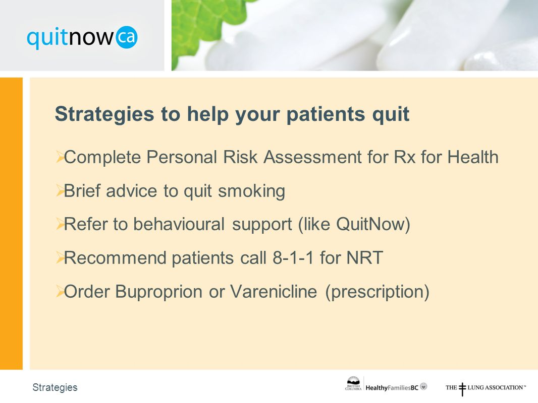 107 Strategies to help your patients quit Strategies  Complete Personal Risk Assessment for Rx for Health  Brief advice to quit smoking  Refer to behavioural support (like QuitNow)  Recommend patients call 8-1-1 for NRT  Order Buproprion or Varenicline (prescription)