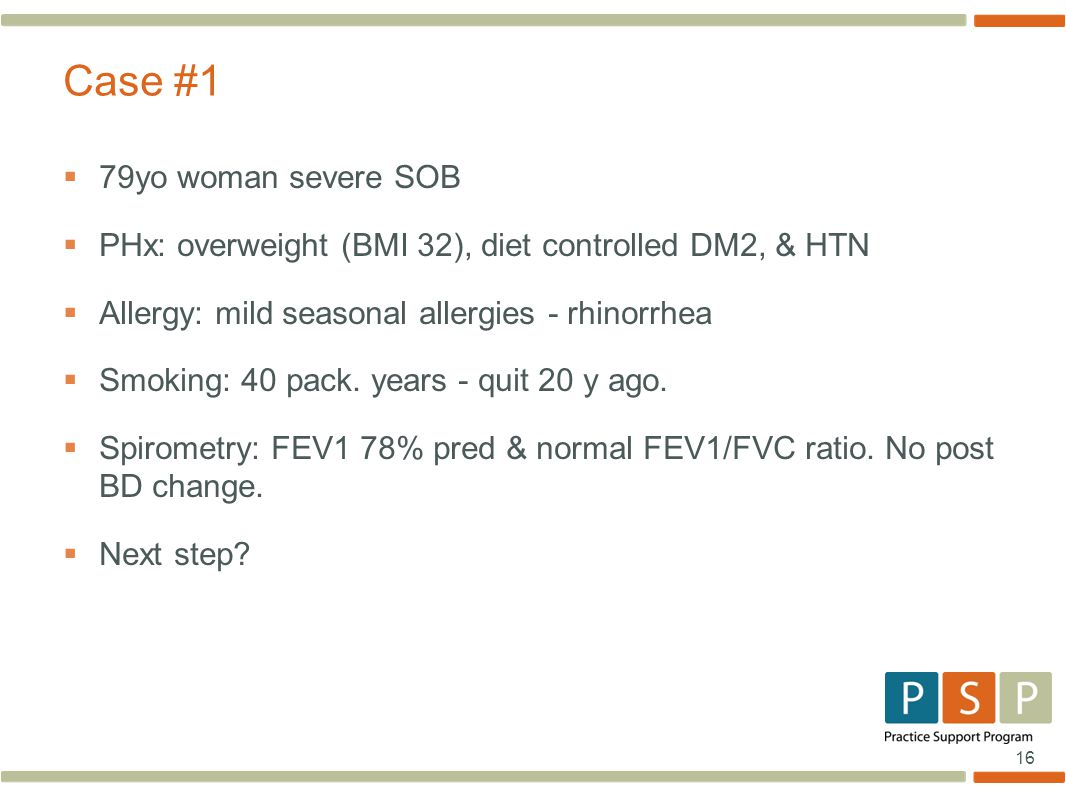 16  79yo woman severe SOB  PHx: overweight (BMI 32), diet controlled DM2, & HTN  Allergy: mild seasonal allergies - rhinorrhea  Smoking: 40 pack.