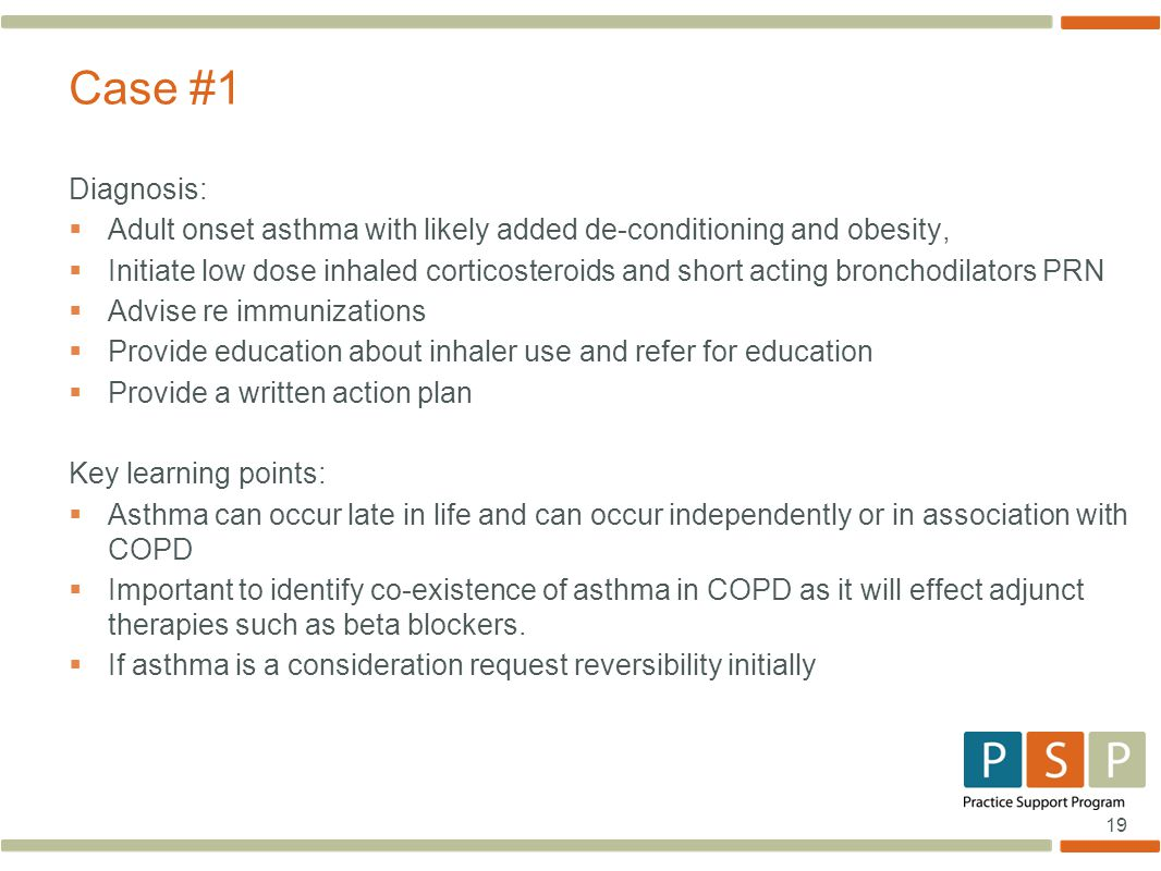 19 Diagnosis:  Adult onset asthma with likely added de-conditioning and obesity,  Initiate low dose inhaled corticosteroids and short acting bronchodilators PRN  Advise re immunizations  Provide education about inhaler use and refer for education  Provide a written action plan Key learning points:  Asthma can occur late in life and can occur independently or in association with COPD  Important to identify co-existence of asthma in COPD as it will effect adjunct therapies such as beta blockers.
