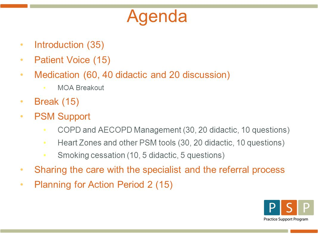 Agenda Introduction (35) Patient Voice (15) Medication (60, 40 didactic and 20 discussion) MOA Breakout Break (15) PSM Support COPD and AECOPD Management (30, 20 didactic, 10 questions) Heart Zones and other PSM tools (30, 20 didactic, 10 questions) Smoking cessation (10, 5 didactic, 5 questions) Sharing the care with the specialist and the referral process Planning for Action Period 2 (15)