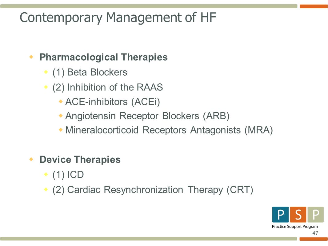 47 Contemporary Management of HF  Pharmacological Therapies  (1) Beta Blockers  (2) Inhibition of the RAAS  ACE-inhibitors (ACEi)  Angiotensin Receptor Blockers (ARB)  Mineralocorticoid Receptors Antagonists (MRA)  Device Therapies  (1) ICD  (2) Cardiac Resynchronization Therapy (CRT)