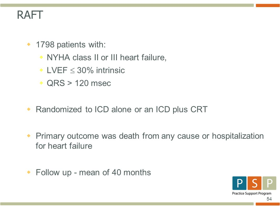54 RAFT  1798 patients with:  NYHA class II or III heart failure,  LVEF  30% intrinsic  QRS > 120 msec  Randomized to ICD alone or an ICD plus CRT  Primary outcome was death from any cause or hospitalization for heart failure  Follow up - mean of 40 months