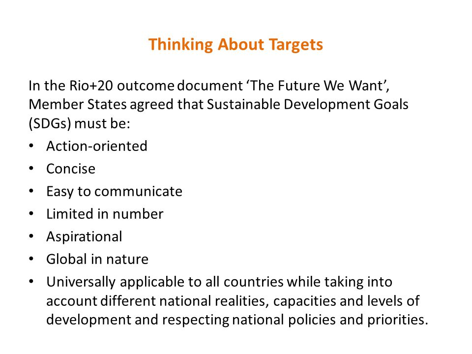Thinking About Targets In the Rio+20 outcome document 'The Future We Want', Member States agreed that Sustainable Development Goals (SDGs) must be: Action-oriented Concise Easy to communicate Limited in number Aspirational Global in nature Universally applicable to all countries while taking into account different national realities, capacities and levels of development and respecting national policies and priorities.