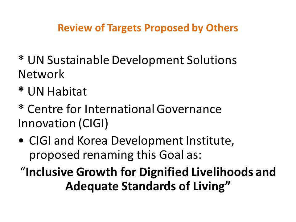 Review of Targets Proposed by Others * UN Sustainable Development Solutions Network * UN Habitat * Centre for International Governance Innovation (CIGI) CIGI and Korea Development Institute, proposed renaming this Goal as: Inclusive Growth for Dignified Livelihoods and Adequate Standards of Living