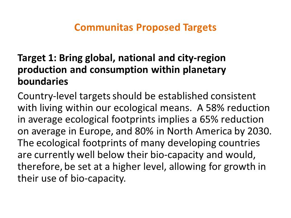 Communitas Proposed Targets Target 1: Bring global, national and city-region production and consumption within planetary boundaries Country-level targets should be established consistent with living within our ecological means.