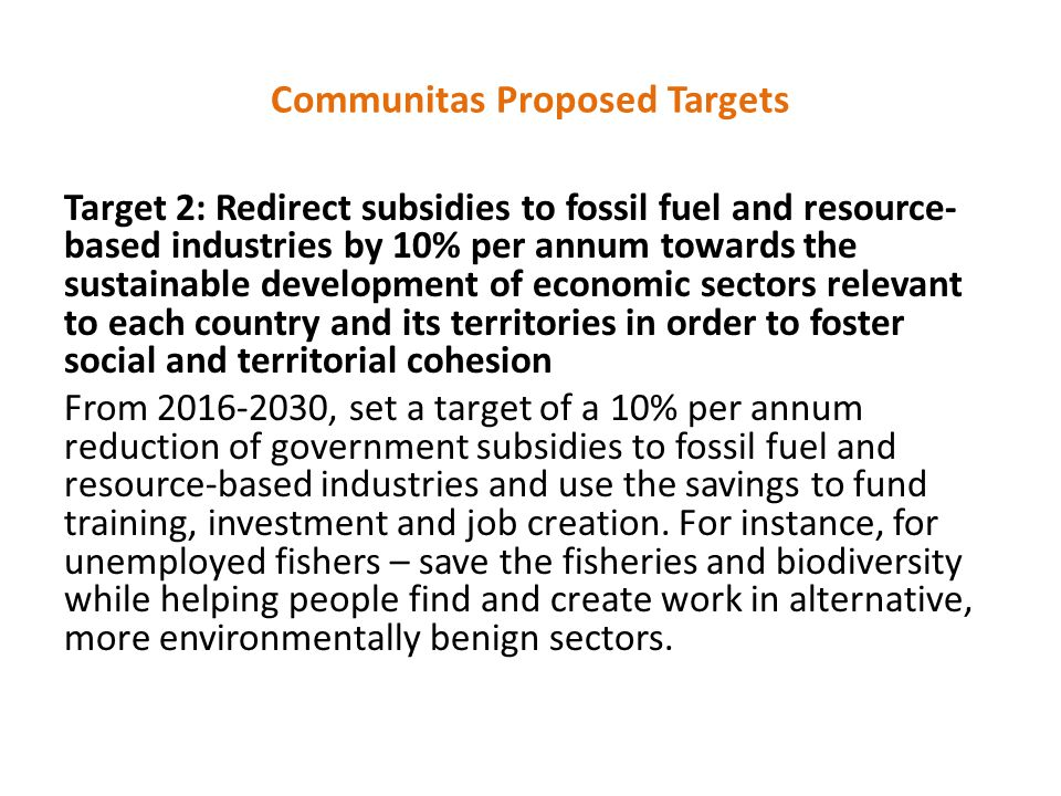 Communitas Proposed Targets Target 2: Redirect subsidies to fossil fuel and resource- based industries by 10% per annum towards the sustainable development of economic sectors relevant to each country and its territories in order to foster social and territorial cohesion From 2016-2030, set a target of a 10% per annum reduction of government subsidies to fossil fuel and resource-based industries and use the savings to fund training, investment and job creation.