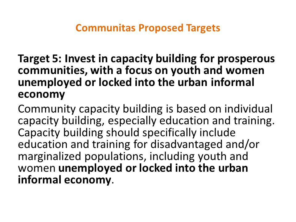 Communitas Proposed Targets Target 5: Invest in capacity building for prosperous communities, with a focus on youth and women unemployed or locked into the urban informal economy Community capacity building is based on individual capacity building, especially education and training.