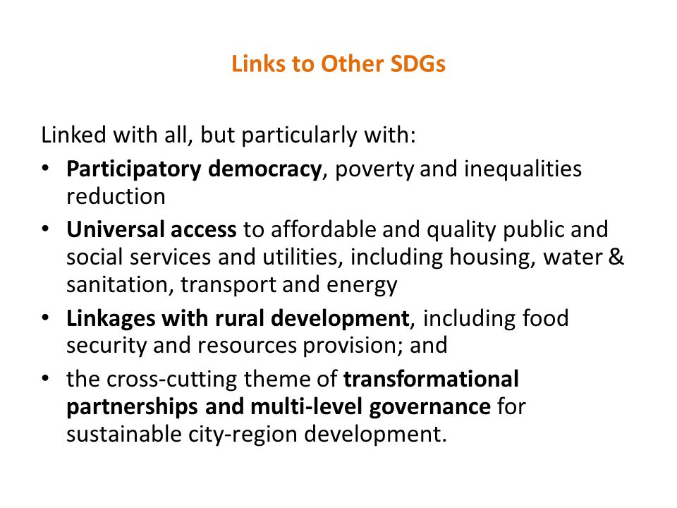 Links to Other SDGs Linked with all, but particularly with: Participatory democracy, poverty and inequalities reduction Universal access to affordable and quality public and social services and utilities, including housing, water & sanitation, transport and energy Linkages with rural development, including food security and resources provision; and the cross-cutting theme of transformational partnerships and multi-level governance for sustainable city-region development.