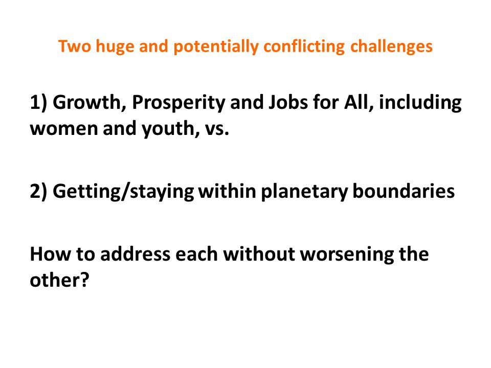 Two huge and potentially conflicting challenges 1) Growth, Prosperity and Jobs for All, including women and youth, vs.