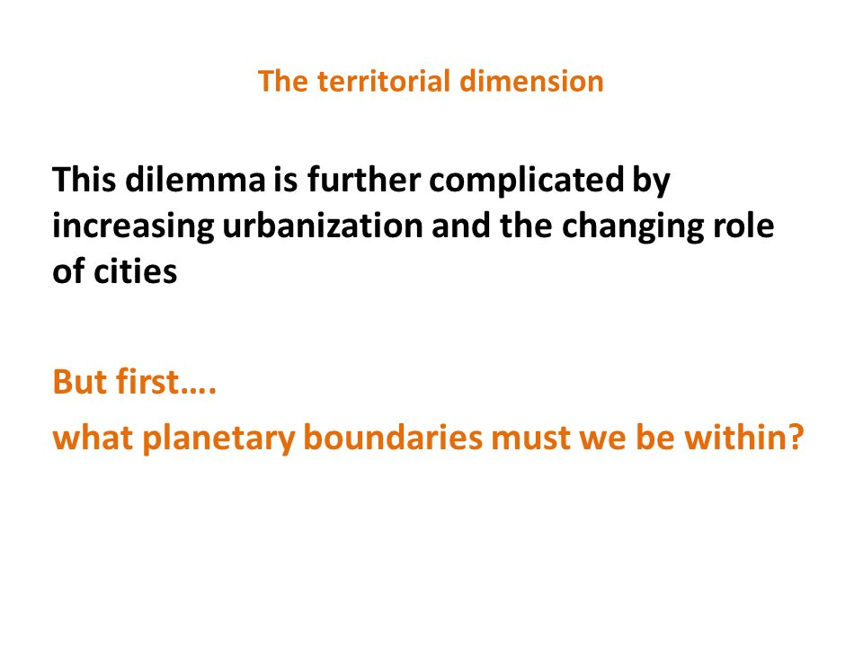The territorial dimension This dilemma is further complicated by increasing urbanization and the changing role of cities But first….