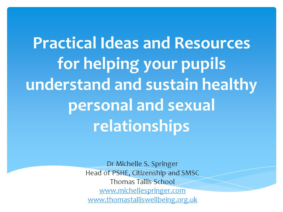 Practical Ideas and Resources for helping your pupils understand and sustain healthy personal and sexual relationships Dr Michelle S. Springer Head of