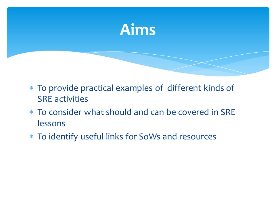 To provide practical examples of different kinds of SRE activities  To consider what should and can be covered in SRE lessons  To identify useful