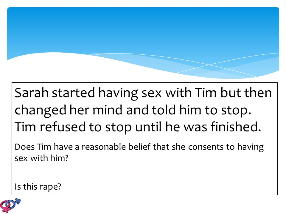 Sarah started having sex with Tim but then changed her mind and told him to stop. Tim refused to stop until he was finished. Does Tim have a reasonabl