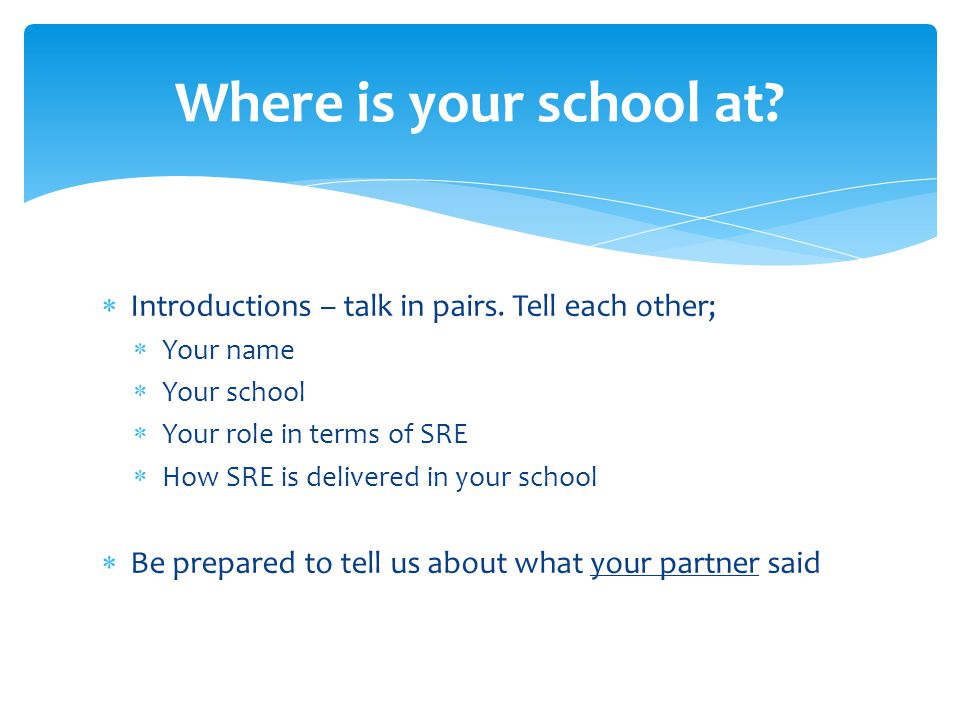  Introductions – talk in pairs. Tell each other;  Your name  Your school  Your role in terms of SRE  How SRE is delivered in your school  Be pre