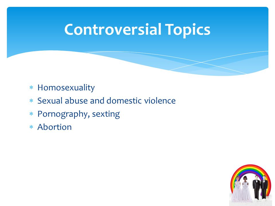  Homosexuality  Sexual abuse and domestic violence  Pornography, sexting  Abortion Controversial Topics