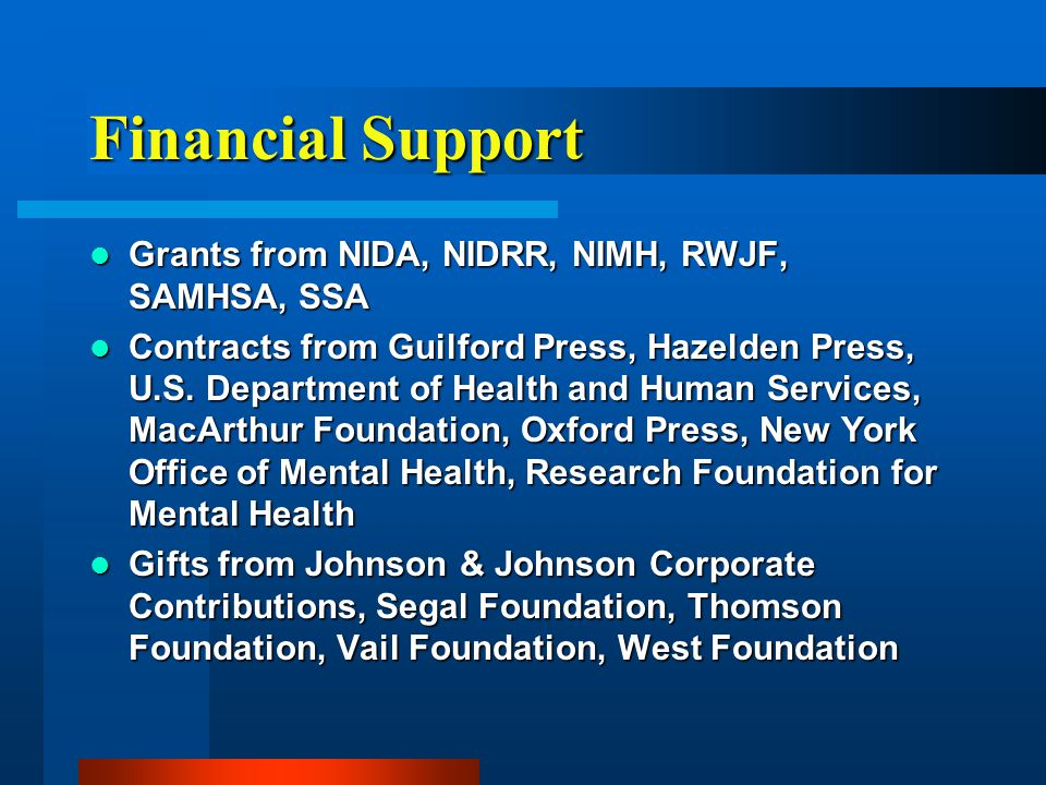Financial Support Grants from NIDA, NIDRR, NIMH, RWJF, SAMHSA, SSA Grants from NIDA, NIDRR, NIMH, RWJF, SAMHSA, SSA Contracts from Guilford Press, Hazelden Press, U.S.