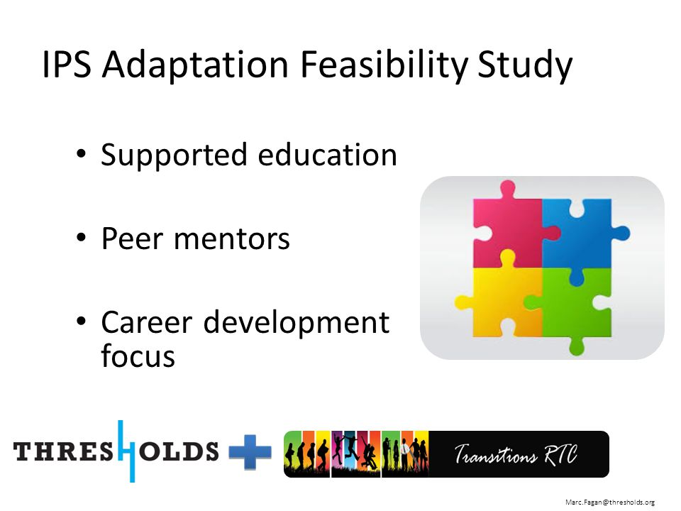 IPS Adaptation Feasibility Study Supported education Peer mentors Career development focus Marc.Fagan@thresholds.org