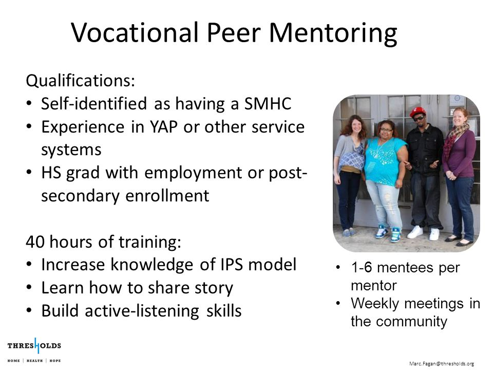 Vocational Peer Mentoring 1-6 mentees per mentor Weekly meetings in the community Qualifications: Self-identified as having a SMHC Experience in YAP or other service systems HS grad with employment or post- secondary enrollment 40 hours of training: Increase knowledge of IPS model Learn how to share story Build active-listening skills Marc.Fagan@thresholds.org