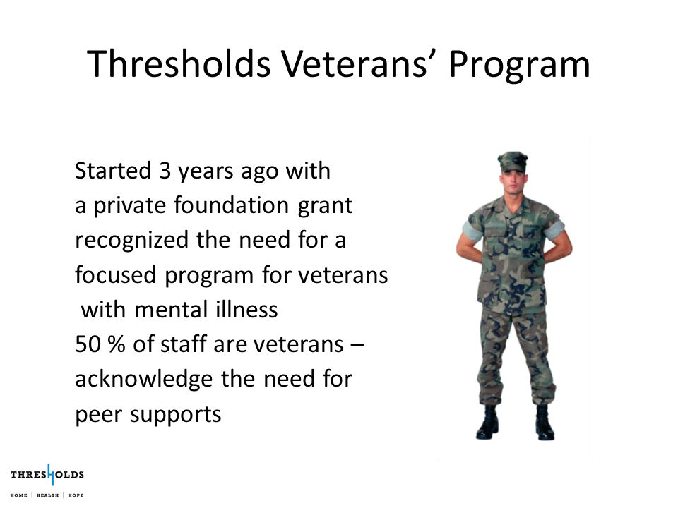 Thresholds Veterans' Program Started 3 years ago with a private foundation grant recognized the need for a focused program for veterans with mental illness 50 % of staff are veterans – acknowledge the need for peer supports