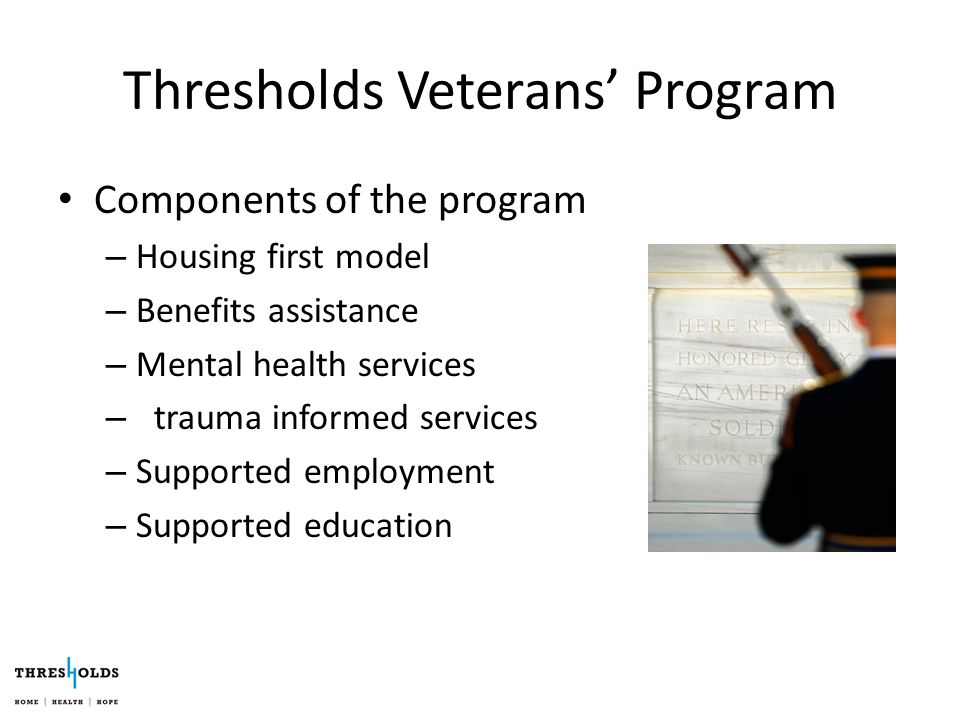 Thresholds Veterans' Program Components of the program – Housing first model – Benefits assistance – Mental health services – trauma informed services – Supported employment – Supported education