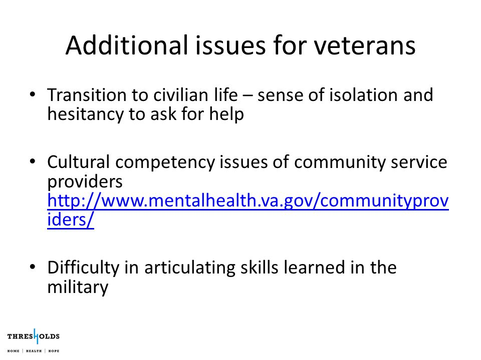 Additional issues for veterans Transition to civilian life – sense of isolation and hesitancy to ask for help Cultural competency issues of community service providers http://www.mentalhealth.va.gov/communityprov iders/ http://www.mentalhealth.va.gov/communityprov iders/ Difficulty in articulating skills learned in the military