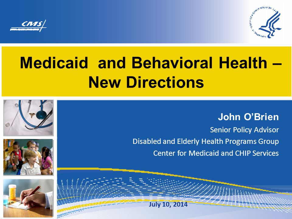 Medicaid and Behavioral Health – New Directions John O'Brien Senior Policy Advisor Disabled and Elderly Health Programs Group Center for Medicaid and CHIP Services July 10, 2014