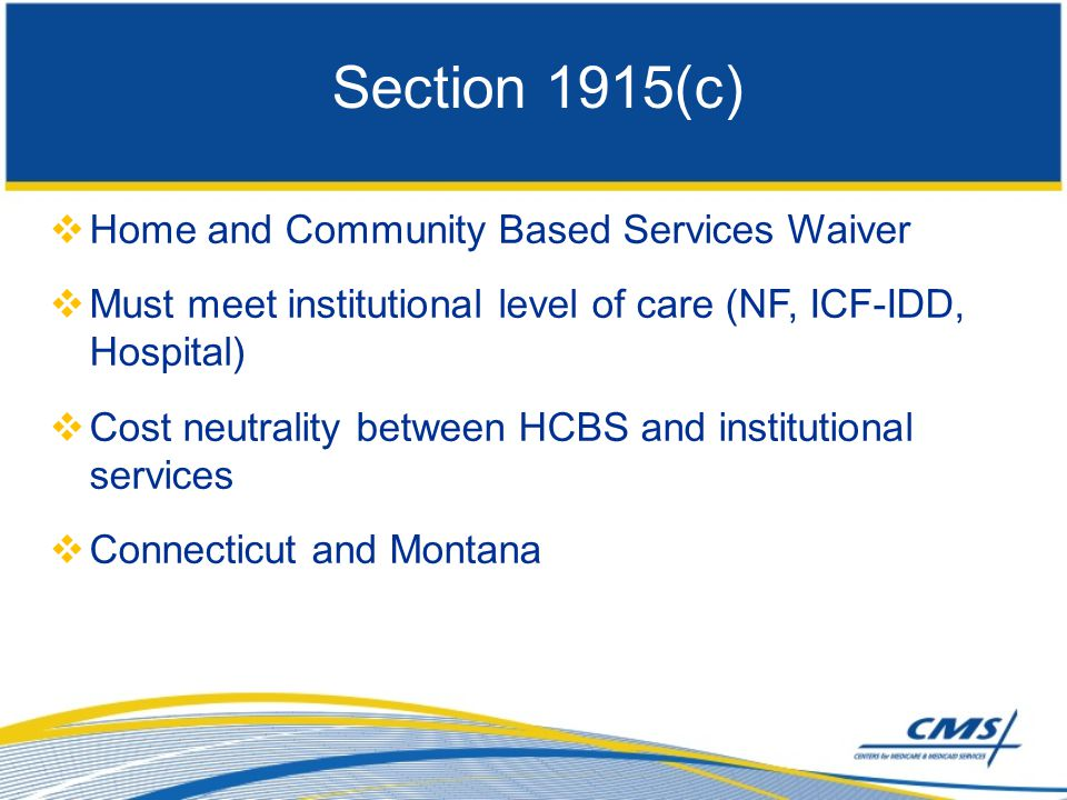 Home and Community Based Services Waiver  Must meet institutional level of care (NF, ICF-IDD, Hospital)  Cost neutrality between HCBS and institutional services  Connecticut and Montana Section 1915(c)