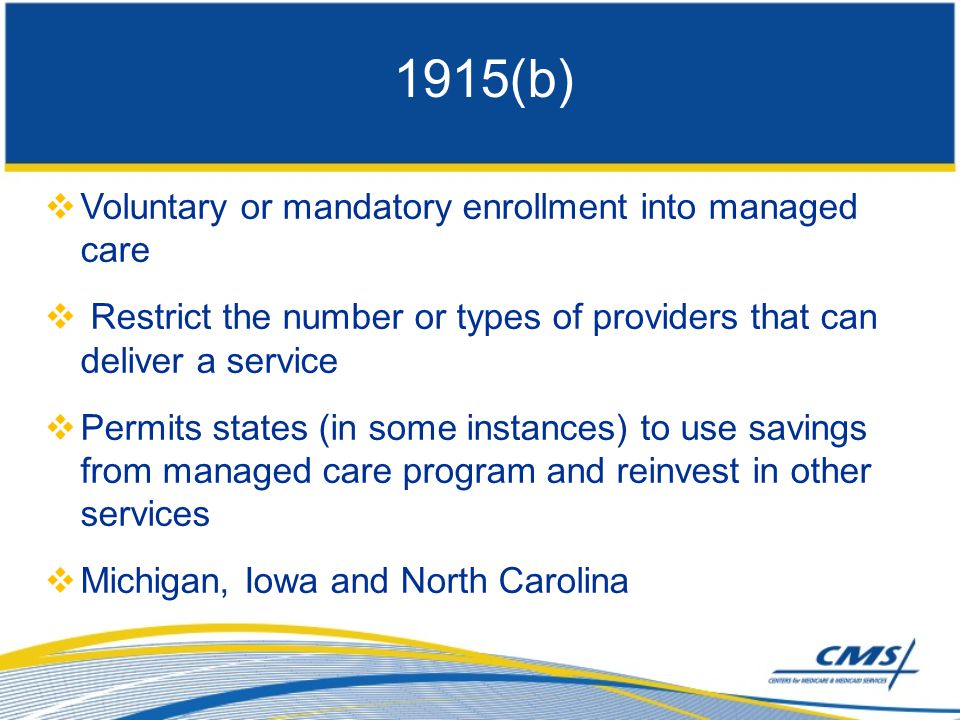  Voluntary or mandatory enrollment into managed care  Restrict the number or types of providers that can deliver a service  Permits states (in some instances) to use savings from managed care program and reinvest in other services  Michigan, Iowa and North Carolina 1915(b)