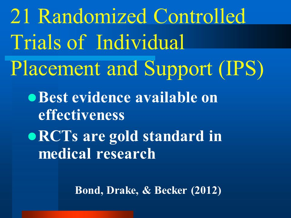21 Randomized Controlled Trials of Individual Placement and Support (IPS) Best evidence available on effectiveness RCTs are gold standard in medical research Bond, Drake, & Becker (2012)