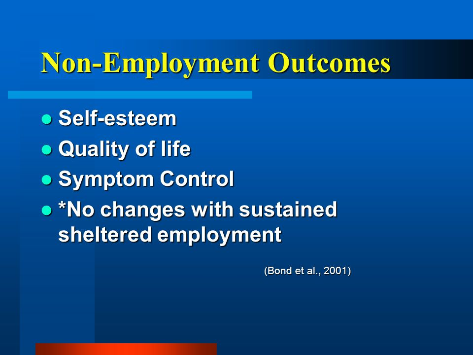 Non-Employment Outcomes Self-esteem Self-esteem Quality of life Quality of life Symptom Control Symptom Control *No changes with sustained sheltered employment *No changes with sustained sheltered employment (Bond et al., 2001)
