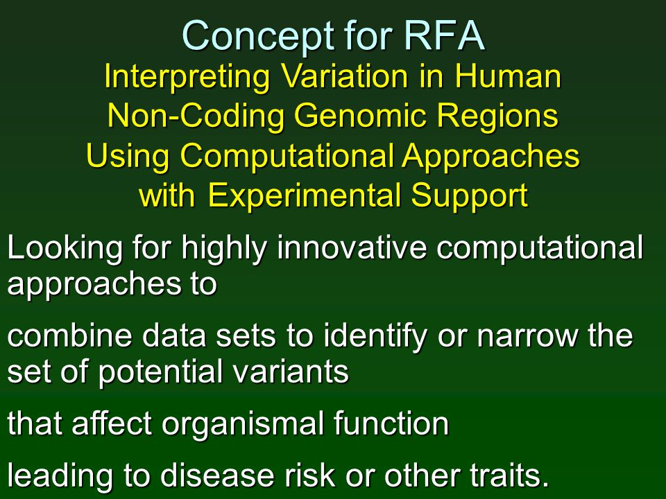 Concept for RFA Interpreting Variation in Human Non-Coding Genomic Regions Using Computational Approaches with Experimental Support Looking for highly innovative computational approaches to combine data sets to identify or narrow the set of potential variants that affect organismal function leading to disease risk or other traits.
