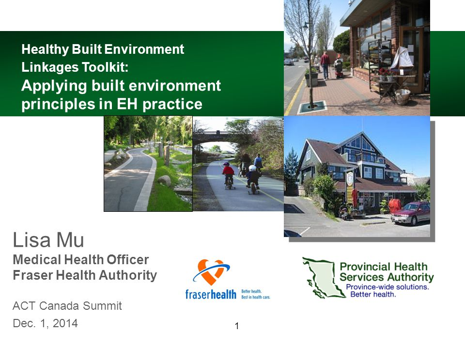1 Lisa Mu Medical Health Officer Fraser Health Authority ACT Canada Summit Dec. 1, 2014 Healthy Built Environment Linkages Toolkit: Applying built env