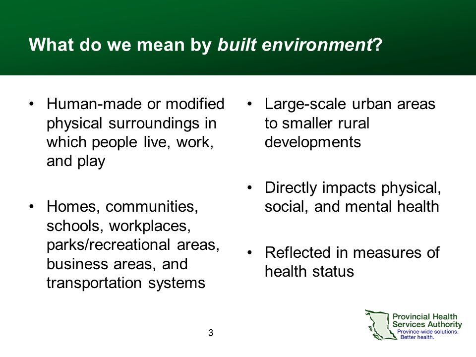 What do we mean by built environment? Human-made or modified physical surroundings in which people live, work, and play Homes, communities, schools, w