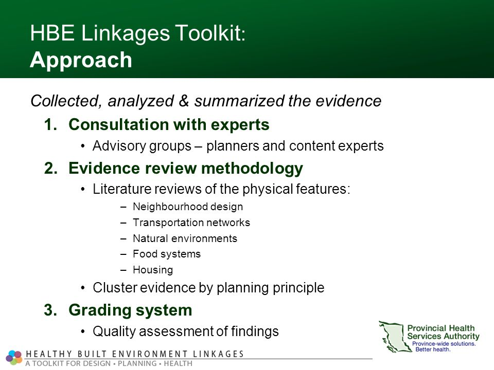 HBE Linkages Toolkit : Approach Collected, analyzed & summarized the evidence 1.Consultation with experts Advisory groups – planners and content experts 2.Evidence review methodology Literature reviews of the physical features: –Neighbourhood design –Transportation networks –Natural environments –Food systems –Housing Cluster evidence by planning principle 3.Grading system Quality assessment of findings