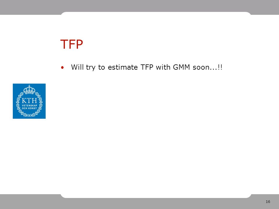 16 TFP Will try to estimate TFP with GMM soon...!!