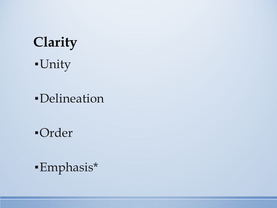 ▪ Unity ▪ Delineation ▪ Order ▪ Emphasis* Clarity