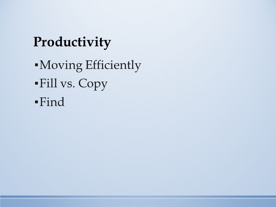Productivity ▪ Moving Efficiently ▪ Fill vs. Copy ▪ Find