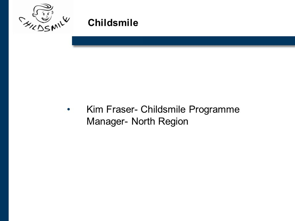 Childsmile Kim Fraser- Childsmile Programme Manager- North Region