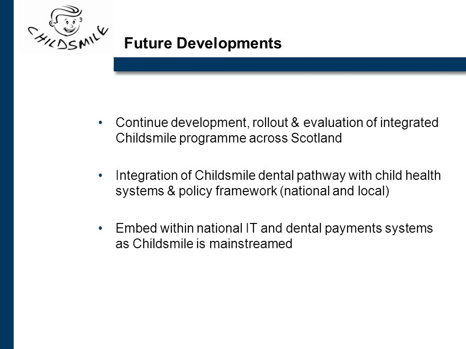 Future Developments Continue development, rollout & evaluation of integrated Childsmile programme across Scotland Integration of Childsmile dental pathway with child health systems & policy framework (national and local) Embed within national IT and dental payments systems as Childsmile is mainstreamed