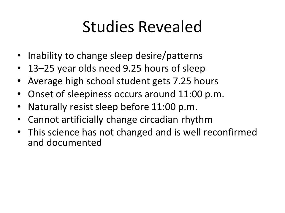Studies Revealed Inability to change sleep desire/patterns 13–25 year olds need 9.25 hours of sleep Average high school student gets 7.25 hours Onset of sleepiness occurs around 11:00 p.m.