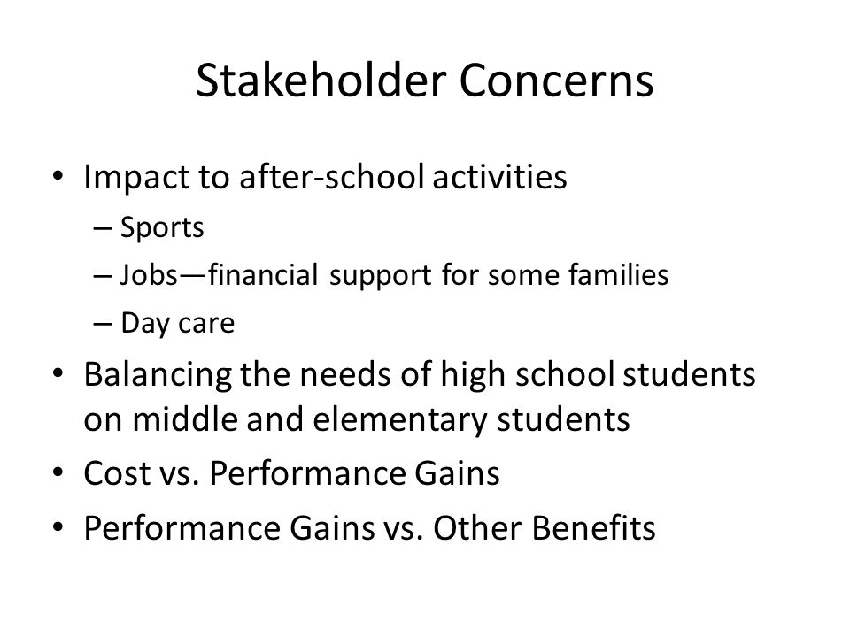 Stakeholder Concerns Impact to after-school activities – Sports – Jobs—financial support for some families – Day care Balancing the needs of high school students on middle and elementary students Cost vs.