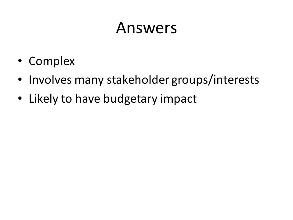 Answers Complex Involves many stakeholder groups/interests Likely to have budgetary impact
