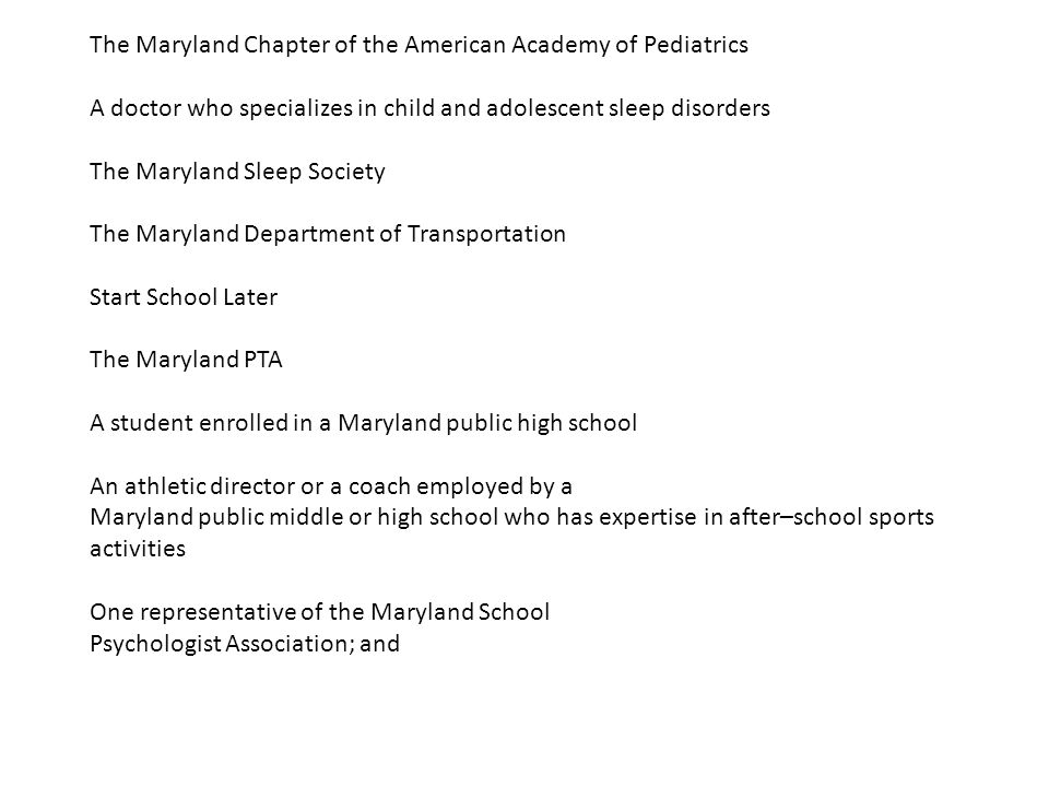 The Maryland Chapter of the American Academy of Pediatrics A doctor who specializes in child and adolescent sleep disorders The Maryland Sleep Society The Maryland Department of Transportation Start School Later The Maryland PTA A student enrolled in a Maryland public high school An athletic director or a coach employed by a Maryland public middle or high school who has expertise in after–school sports activities One representative of the Maryland School Psychologist Association; and