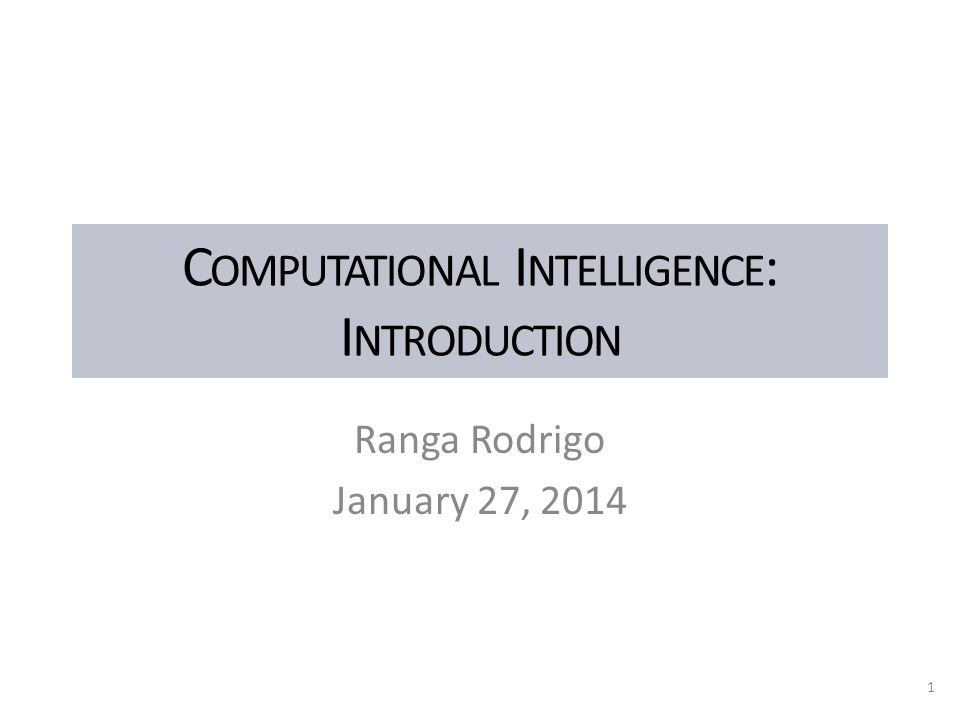C OMPUTATIONAL I NTELLIGENCE : I NTRODUCTION Ranga Rodrigo January 27, 2014 1